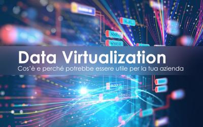 Data Virtualization: cos'è e perché potrebbe essere utile per la tua azienda