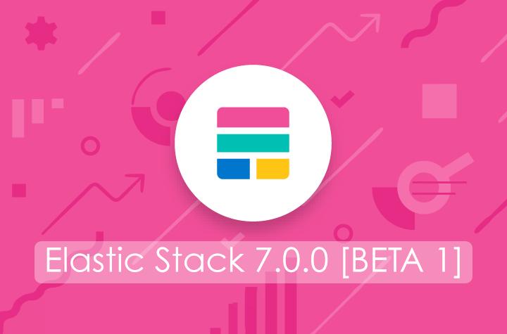 Elastic Stack 7.0 [BETA]: novità e highlights della nuova versione