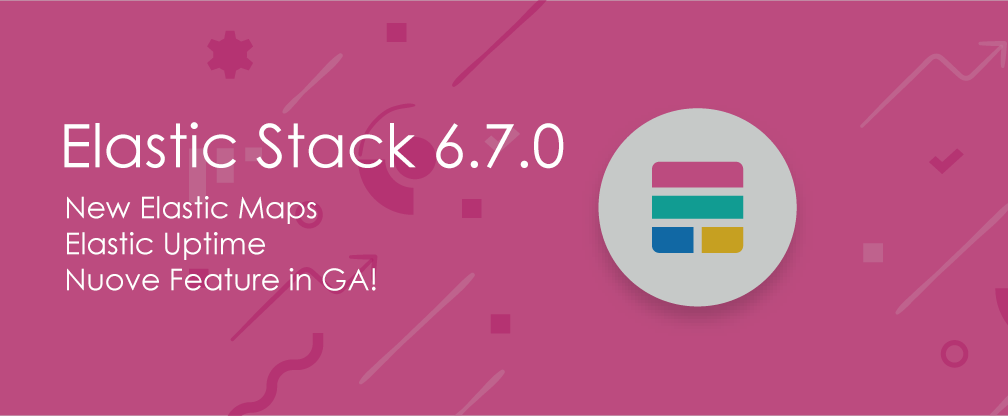 Elastic Stack 6.7.0: Elastic Maps, Uptime e nuove feature in GA!